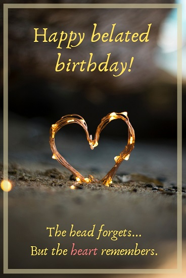 The head forgets, but the heart remembers. Happy belated birthday.